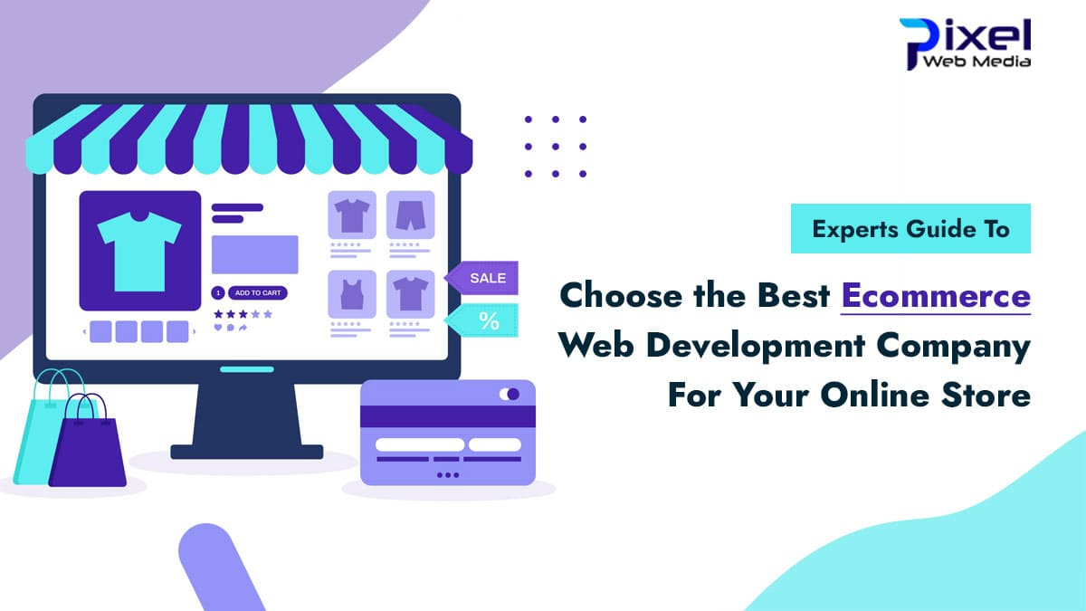Choose the Best Ecommerce Web Development Company For Your Online Store : Experts Guide
